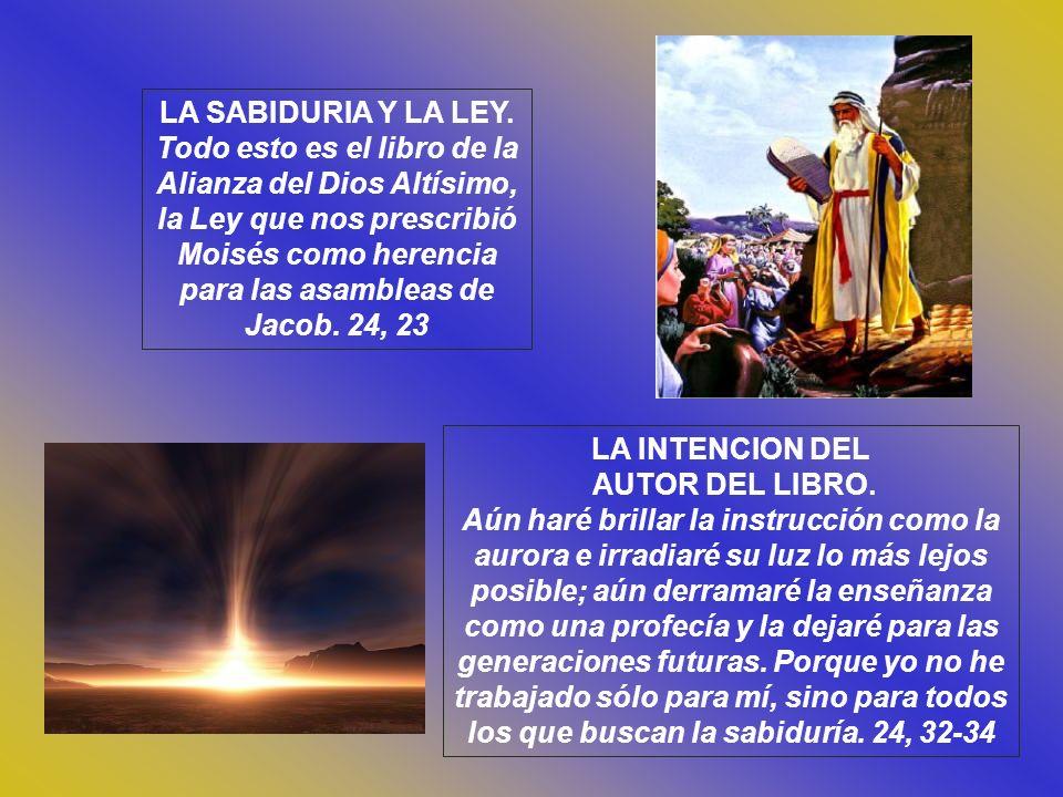 Cap. 24 EL ELOGIO DE LA SABIDURIA. Él me creó antes de los siglos, desde el principio, y por todos los siglos no dejaré de existir. Ante El, ejercí el