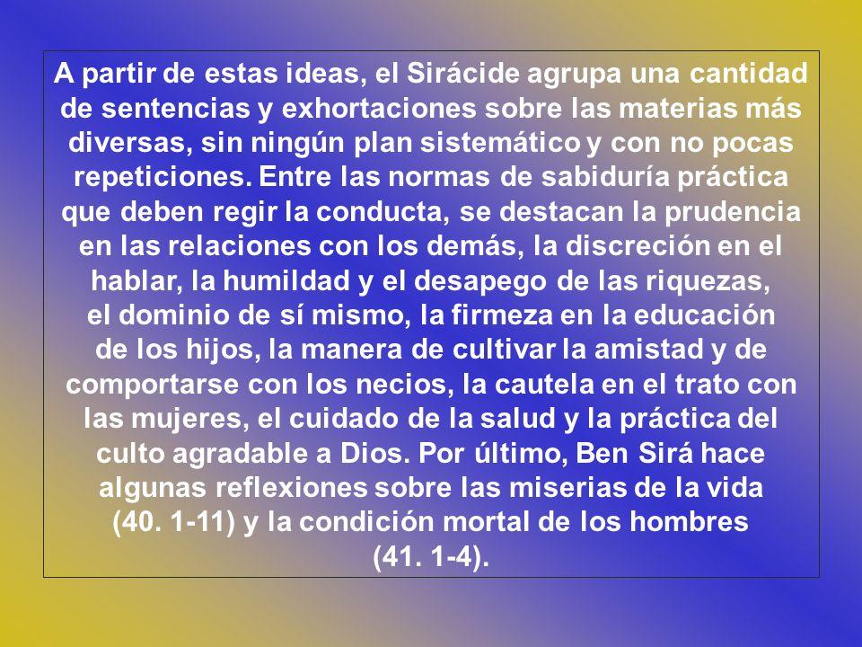 A partir de estas ideas, el Sirácide agrupa una cantidad de sentencias y exhortaciones sobre las materias más diversas, sin ningún plan sistemático y con no pocas repeticiones.