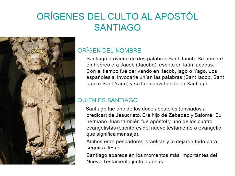 ORÍGENES DEL CULTO AL APOSTÓL SANTIAGO ORÍGEN DEL NOMBRE Santiago proviene de dos palabras Sant Jacob. Su nombre en hebreo era Jacob (Jacobo), escrito