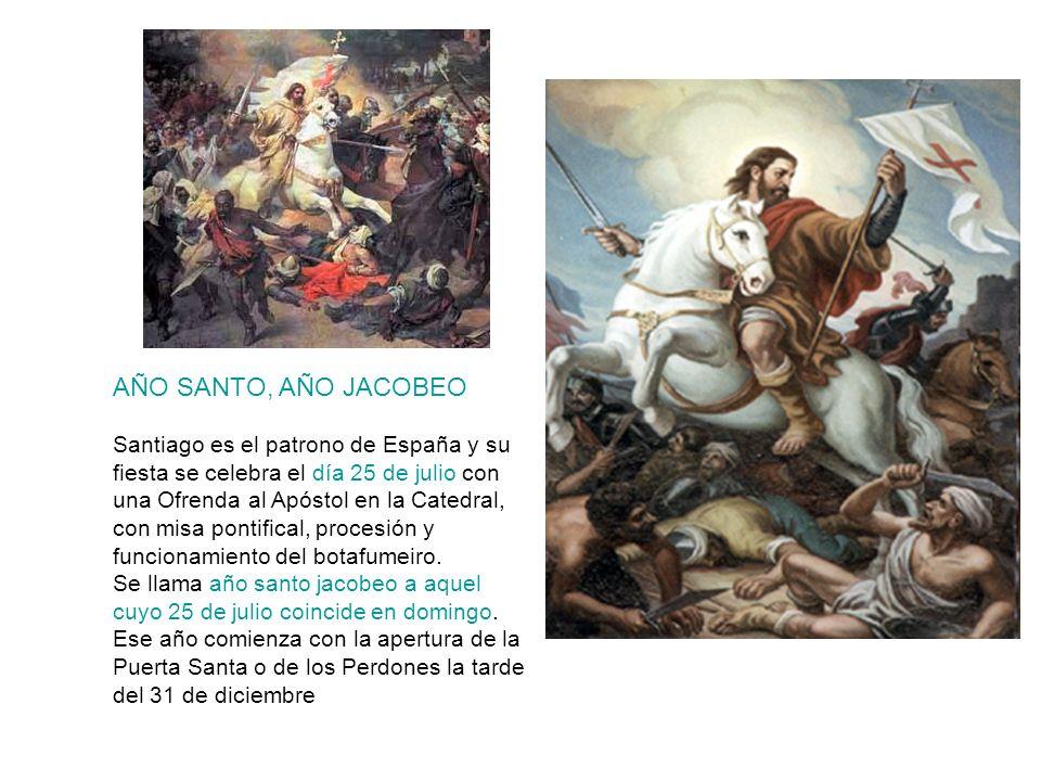 AÑO SANTO, AÑO JACOBEO Santiago es el patrono de España y su fiesta se celebra el día 25 de julio con una Ofrenda al Apóstol en la Catedral, con misa
