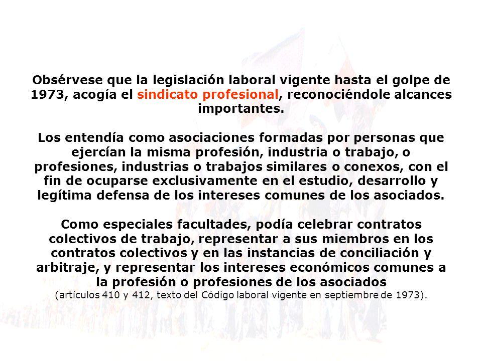 Obsérvese que la legislación laboral vigente hasta el golpe de 1973, acogía el sindicato profesional, reconociéndole alcances importantes. Los entendí
