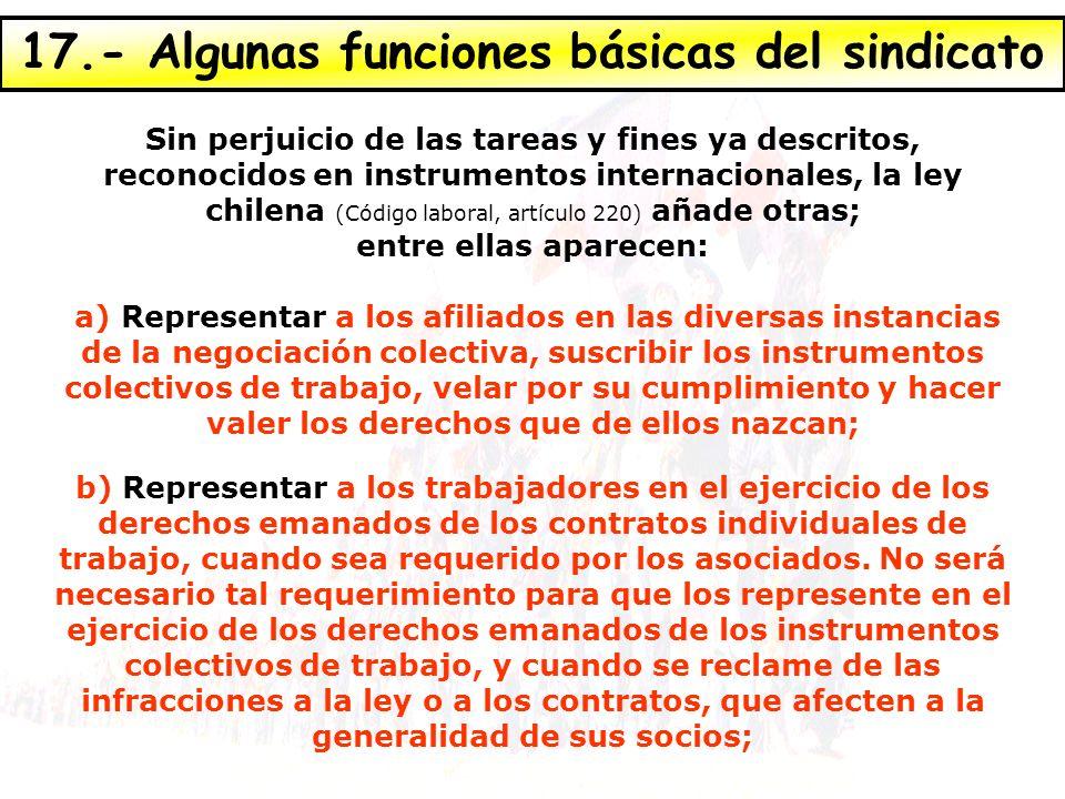 17.- Algunas funciones básicas del sindicato Sin perjuicio de las tareas y fines ya descritos, reconocidos en instrumentos internacionales, la ley chi