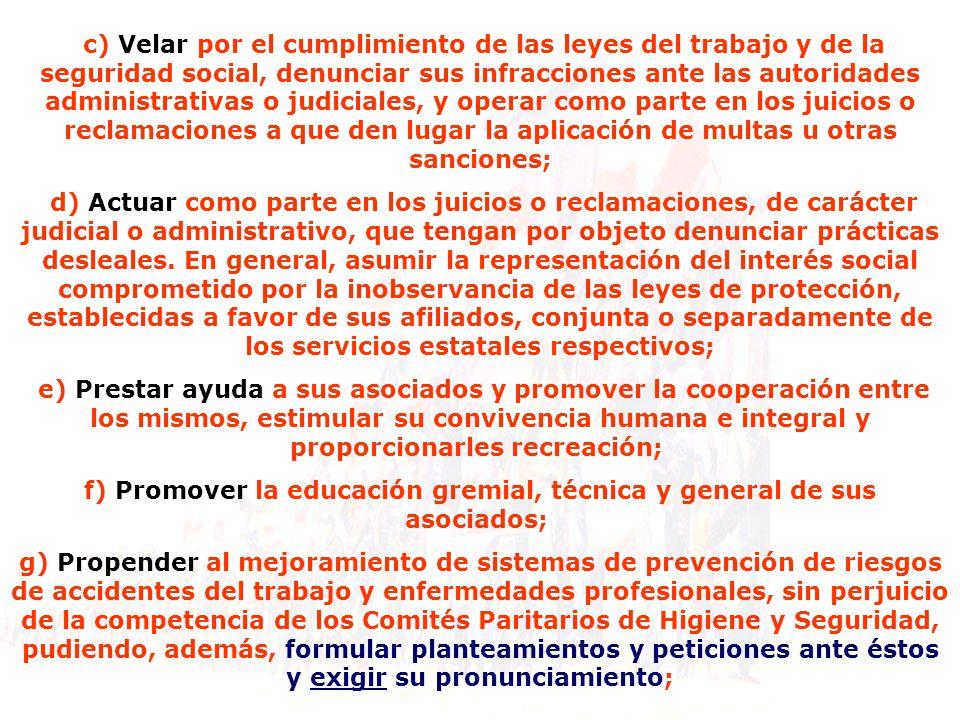 c) Velar por el cumplimiento de las leyes del trabajo y de la seguridad social, denunciar sus infracciones ante las autoridades administrativas o judi