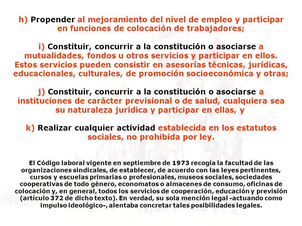 h) Propender al mejoramiento del nivel de empleo y participar en funciones de colocación de trabajadores; i) Constituir, concurrir a la constitución o