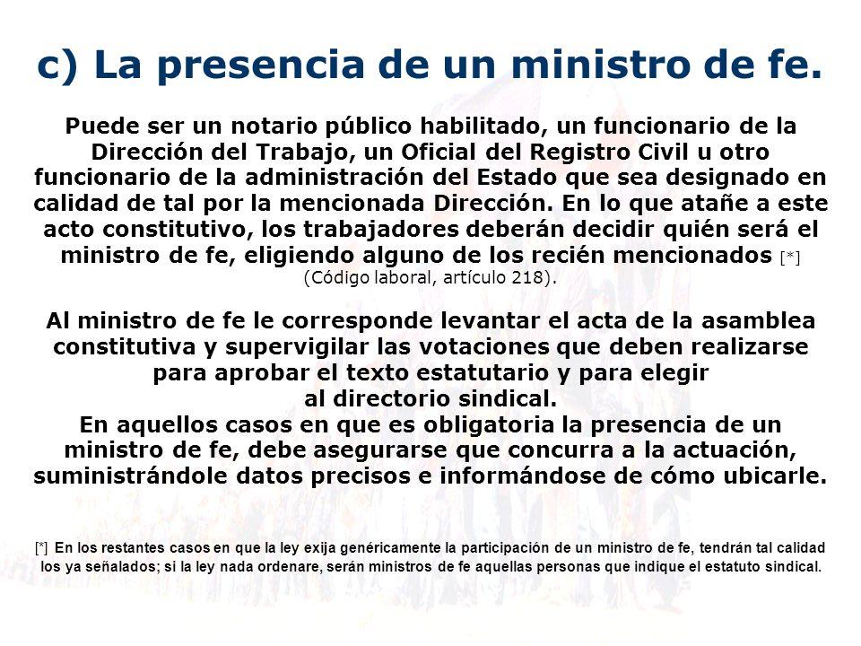 c) La presencia de un ministro de fe. Puede ser un notario público habilitado, un funcionario de la Dirección del Trabajo, un Oficial del Registro Civ
