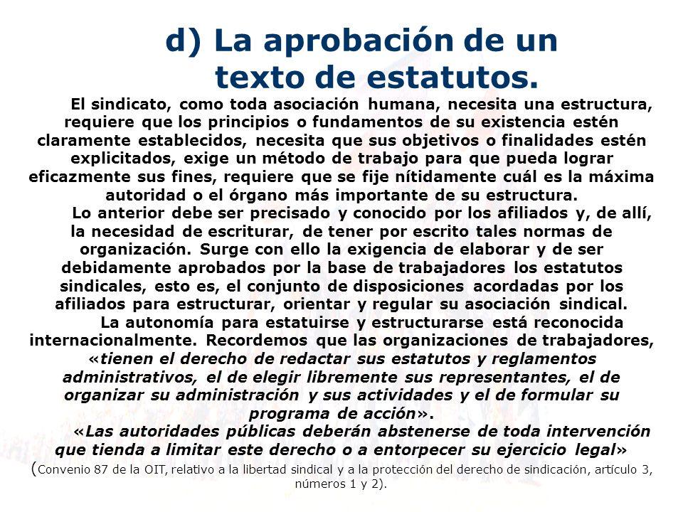 d) La aprobación de un texto de estatutos. El sindicato, como toda asociación humana, necesita una estructura, requiere que los principios o fundament