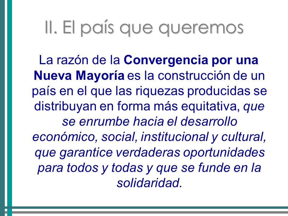 II. El país que queremos La razón de la Convergencia por una Nueva Mayoría es la construcción de un país en el que las riquezas producidas se distribu