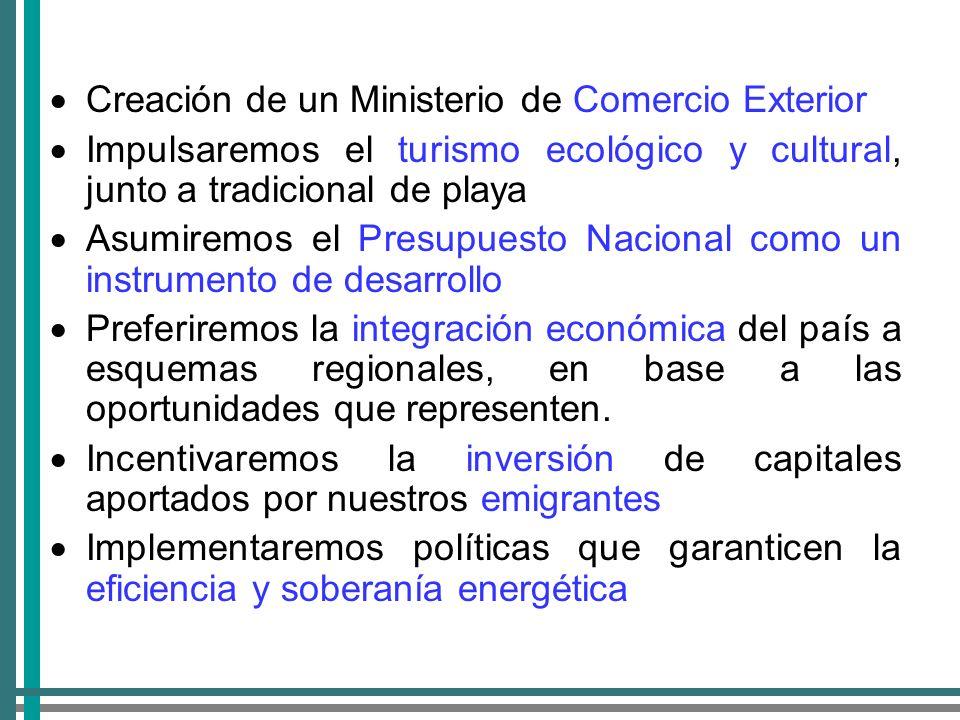 Creación de un Ministerio de Comercio Exterior Impulsaremos el turismo ecológico y cultural, junto a tradicional de playa Asumiremos el Presupuesto Nacional como un instrumento de desarrollo Preferiremos la integración económica del país a esquemas regionales, en base a las oportunidades que representen.