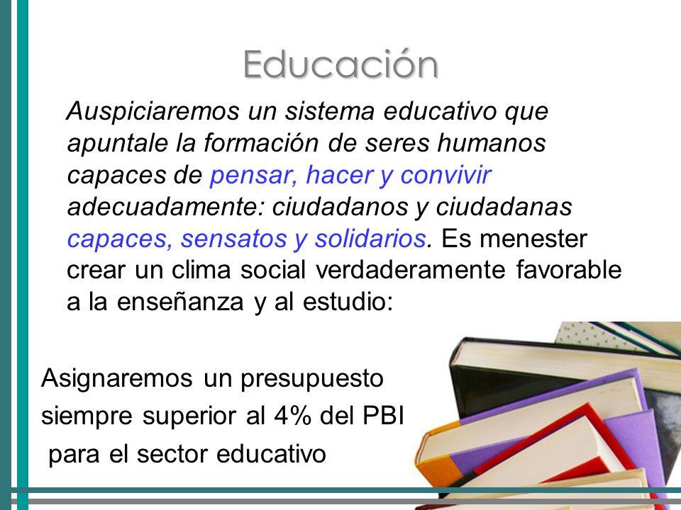 Educación Auspiciaremos un sistema educativo que apuntale la formación de seres humanos capaces de pensar, hacer y convivir adecuadamente: ciudadanos y ciudadanas capaces, sensatos y solidarios.