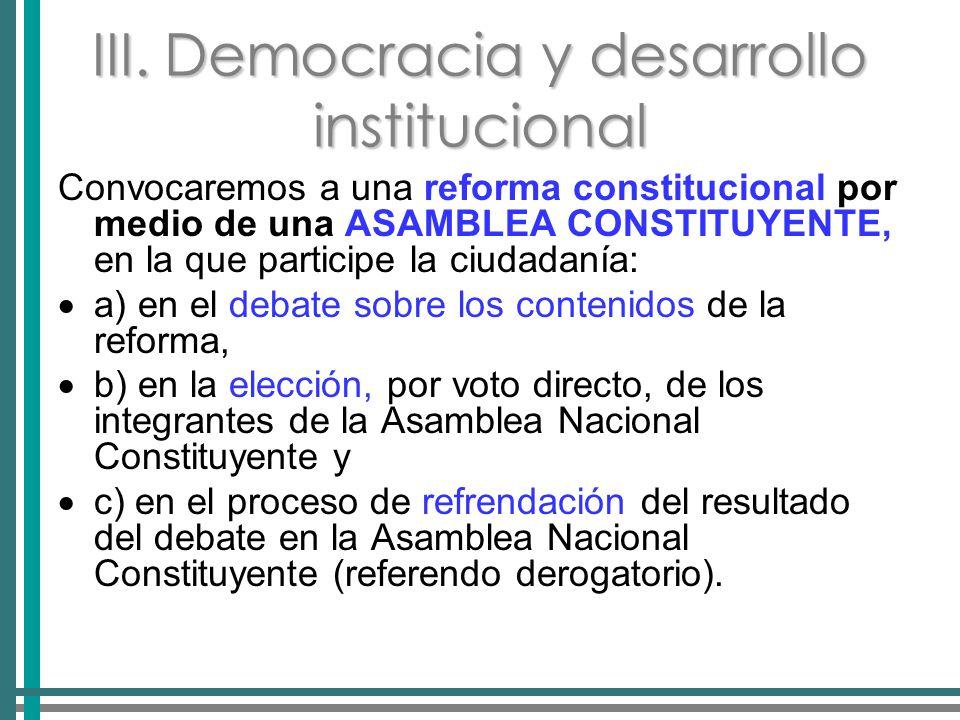 III. Democracia y desarrollo institucional Convocaremos a una reforma constitucional por medio de una ASAMBLEA CONSTITUYENTE, en la que participe la c