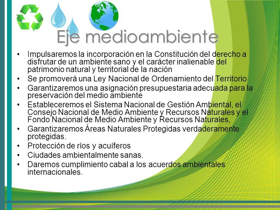 Eje medioambiente Impulsaremos la incorporación en la Constitución del derecho a disfrutar de un ambiente sano y el carácter inalienable del patrimonio natural y territorial de la nación Se promoverá una Ley Nacional de Ordenamiento del Territorio Garantizaremos una asignación presupuestaria adecuada para la preservación del medio ambiente Estableceremos el Sistema Nacional de Gestión Ambiental, el Consejo Nacional de Medio Ambiente y Recursos Naturales y el Fondo Nacional de Medio Ambiente y Recursos Naturales, Garantizaremos Áreas Naturales Protegidas verdaderamente protegidas.