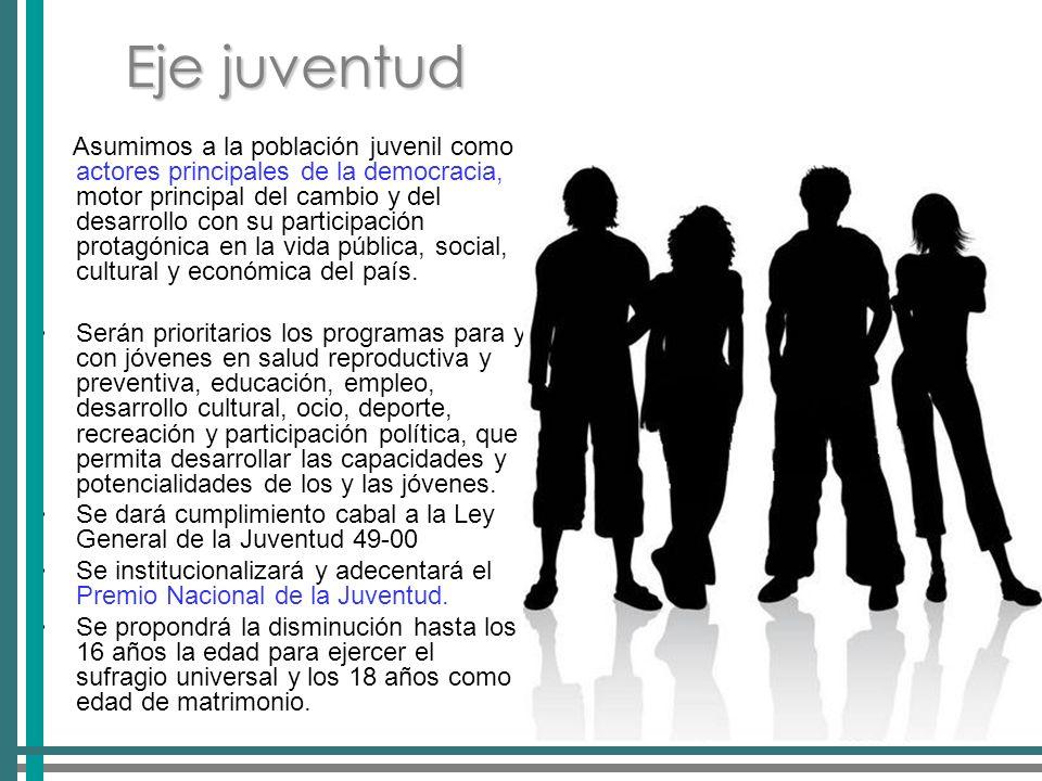 Eje juventud Asumimos a la población juvenil como actores principales de la democracia, motor principal del cambio y del desarrollo con su participación protagónica en la vida pública, social, cultural y económica del país.