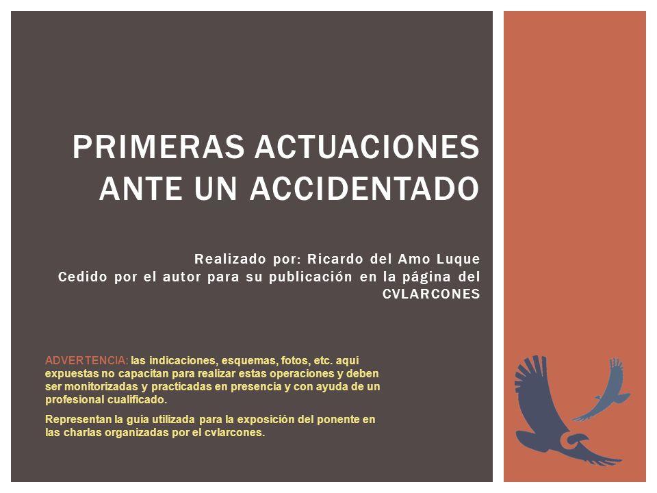 PRIMERAS ACTUACIONES ANTE UN ACCIDENTADO Realizado por: Ricardo del Amo Luque Cedido por el autor para su publicación en la página del CVLARCONES ADVE