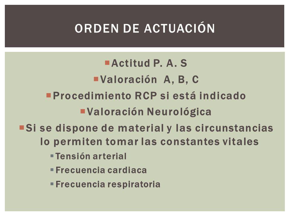 Actitud P. A. S Valoración A, B, C Procedimiento RCP si está indicado Valoración Neurológica Si se dispone de material y las circunstancias lo permite