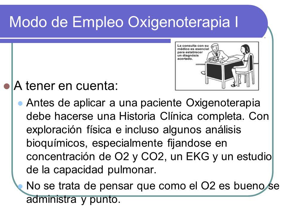 Modo de Empleo Oxigenoterapia I A tener en cuenta: Antes de aplicar a una paciente Oxigenoterapia debe hacerse una Historia Clínica completa. Con expl