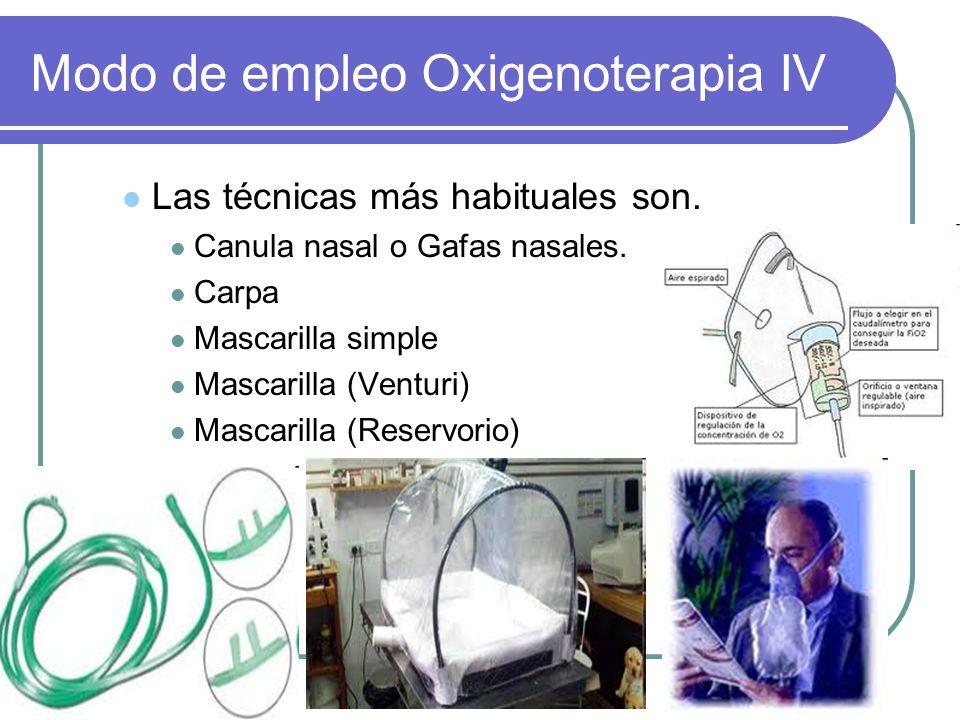 Modo de empleo Oxigenoterapia IV Las técnicas más habituales son. Canula nasal o Gafas nasales. Carpa Mascarilla simple Mascarilla (Venturi) Mascarill