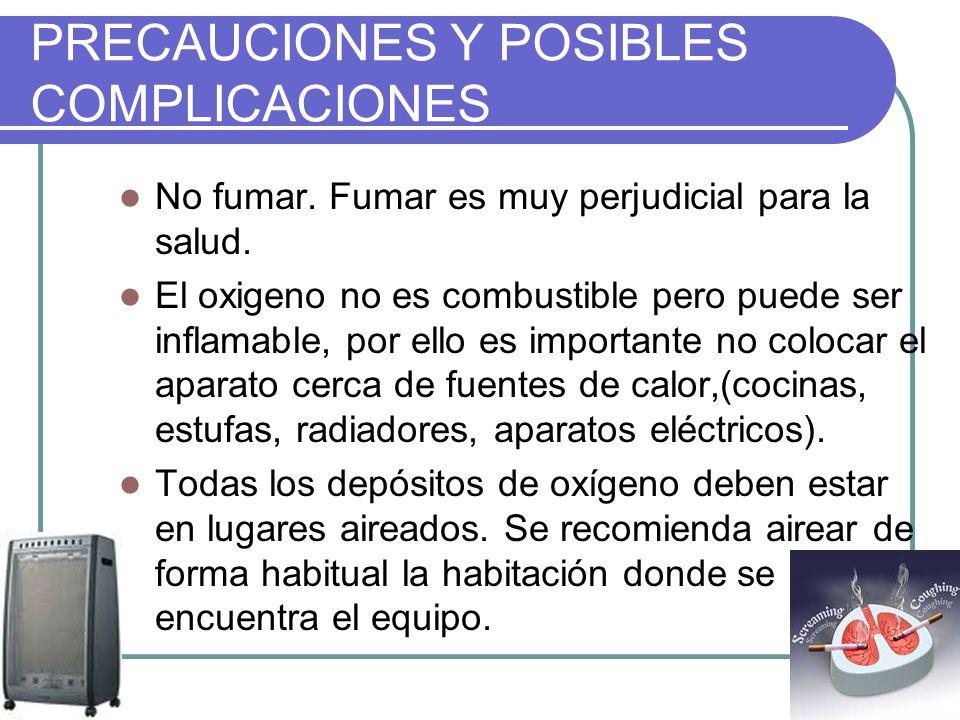 PRECAUCIONES Y POSIBLES COMPLICACIONES No fumar. Fumar es muy perjudicial para la salud. El oxigeno no es combustible pero puede ser inflamable, por e