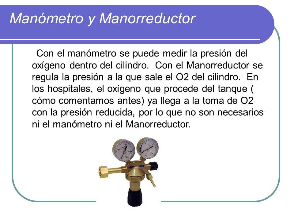 Manómetro y Manorreductor Con el manómetro se puede medir la presión del oxígeno dentro del cilindro. Con el Manorreductor se regula la presión a la q