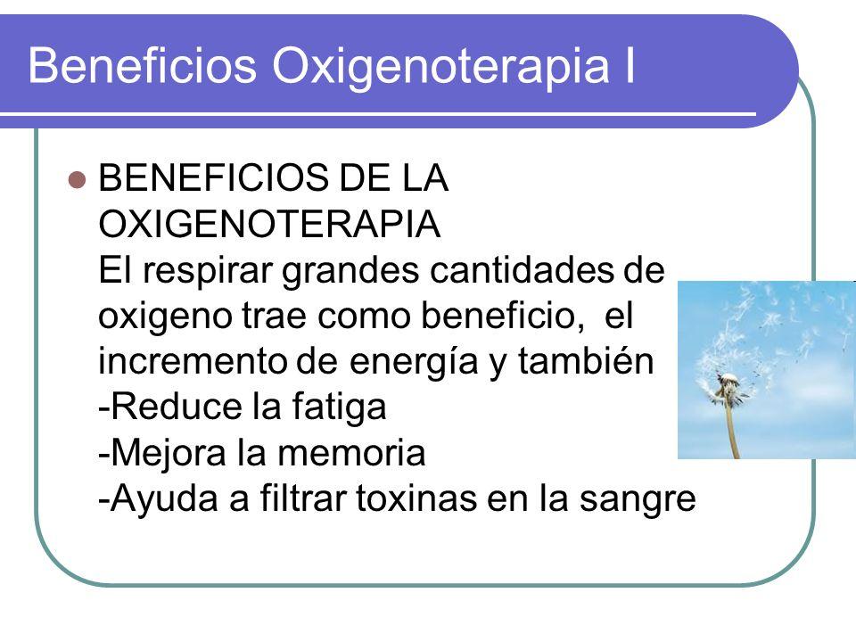 Beneficios Oxigenoterapia I BENEFICIOS DE LA OXIGENOTERAPIA El respirar grandes cantidades de oxigeno trae como beneficio, el incremento de energía y