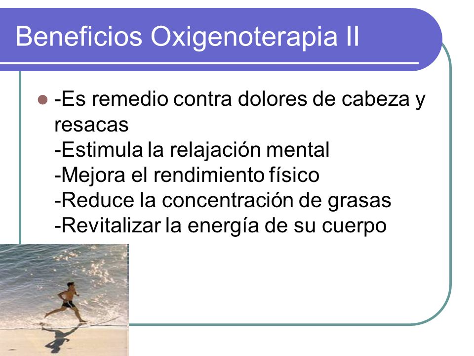 Beneficios Oxigenoterapia II -Es remedio contra dolores de cabeza y resacas -Estimula la relajación mental -Mejora el rendimiento físico -Reduce la co