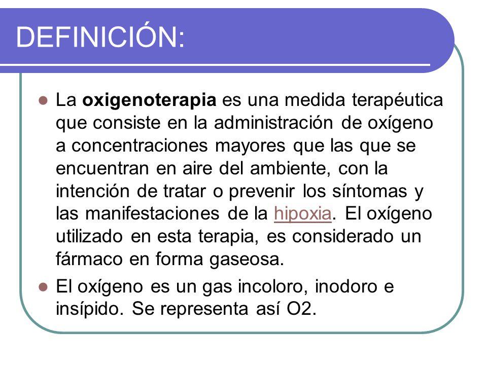 DEFINICIÓN: La oxigenoterapia es una medida terapéutica que consiste en la administración de oxígeno a concentraciones mayores que las que se encuentr