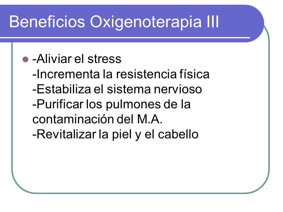 Beneficios Oxigenoterapia III -Aliviar el stress -Incrementa la resistencia física -Estabiliza el sistema nervioso -Purificar los pulmones de la conta