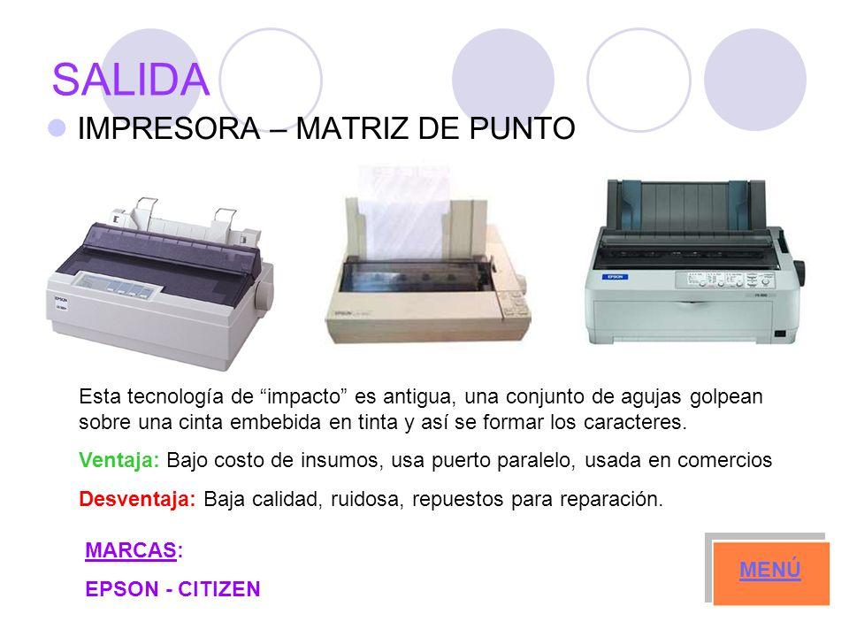 SALIDA IMPRESORA – MATRIZ DE PUNTO MARCAS: EPSON - CITIZEN MENÚ Esta tecnología de impacto es antigua, una conjunto de agujas golpean sobre una cinta embebida en tinta y así se formar los caracteres.