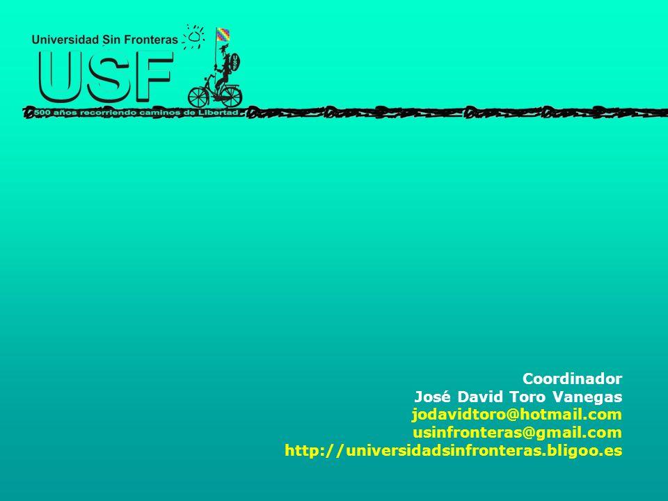 Coordinador José David Toro Vanegas jodavidtoro@hotmail.com usinfronteras@gmail.com http://universidadsinfronteras.bligoo.es