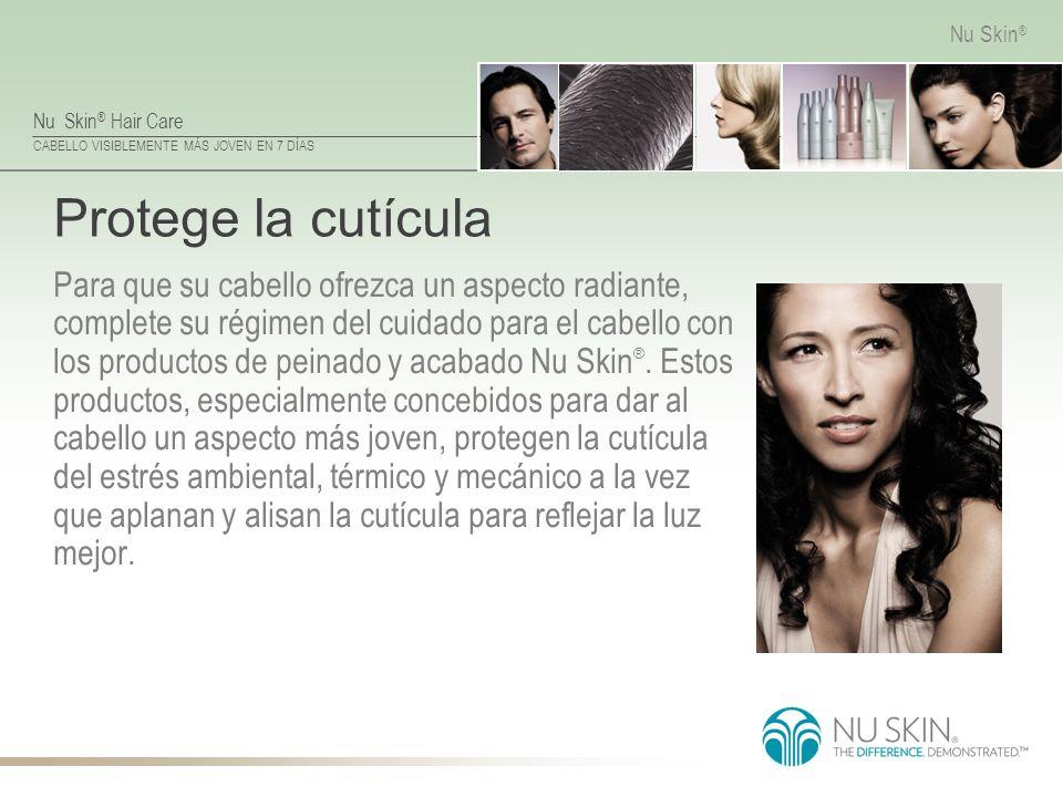 Nu Skin ® Hair Care CABELLO VISIBLEMENTE MÁS JOVEN EN 7 DÍAS Nu Skin ® Protege la cutícula Para que su cabello ofrezca un aspecto radiante, complete s