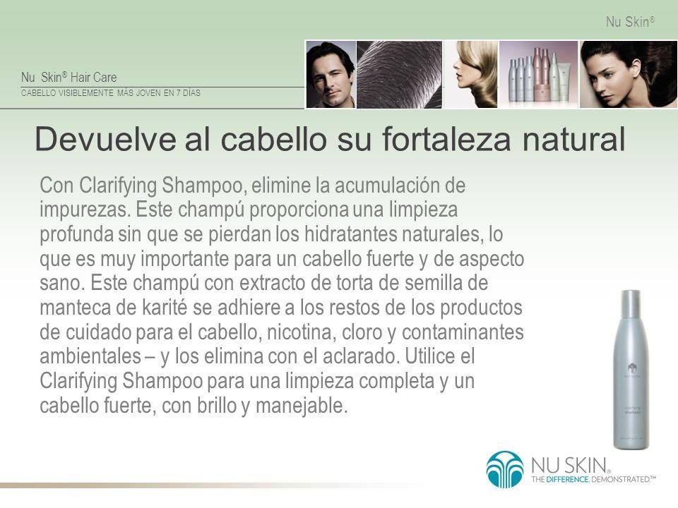Nu Skin ® Hair Care CABELLO VISIBLEMENTE MÁS JOVEN EN 7 DÍAS Nu Skin ® Devuelve al cabello su fortaleza natural Con Clarifying Shampoo, elimine la acu