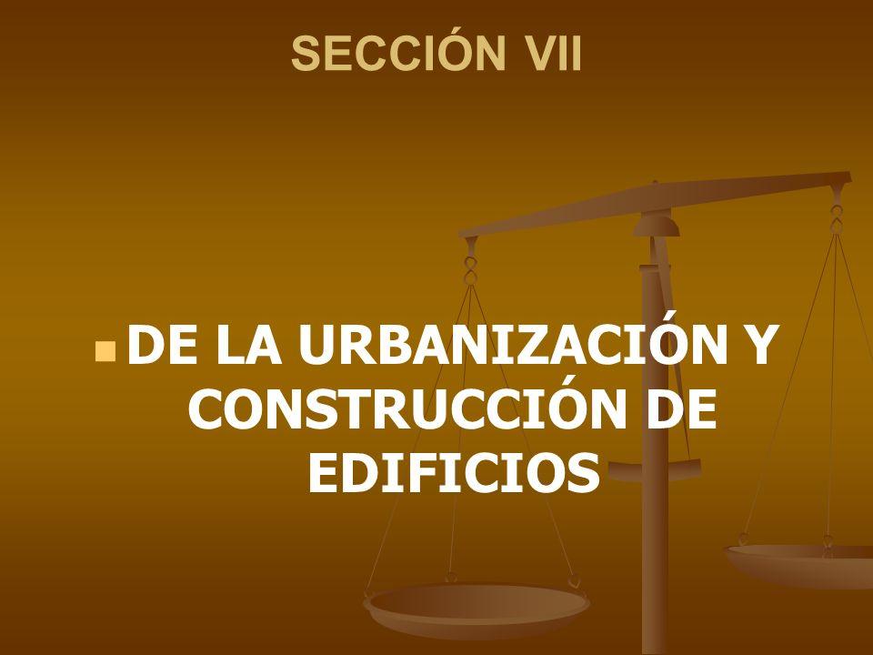 SECCIÓN VII DE LA URBANIZACIÓN Y CONSTRUCCIÓN DE EDIFICIOS