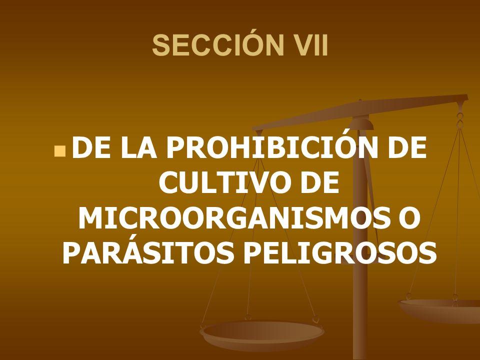 SECCIÓN VII DE LA PROHIBICIÓN DE CULTIVO DE MICROORGANISMOS O PARÁSITOS PELIGROSOS