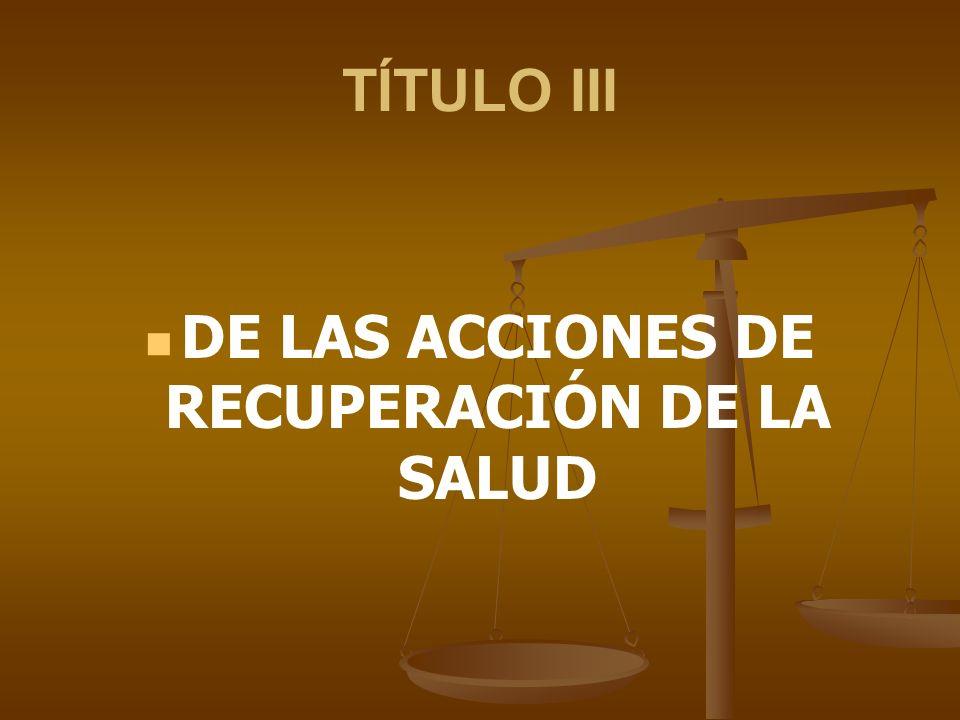 TÍTULO III DE LAS ACCIONES DE RECUPERACIÓN DE LA SALUD
