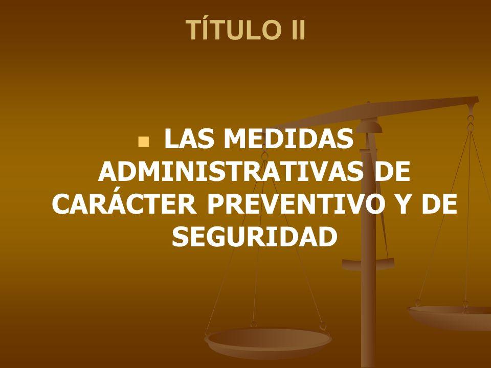 TÍTULO II LAS MEDIDAS ADMINISTRATIVAS DE CARÁCTER PREVENTIVO Y DE SEGURIDAD