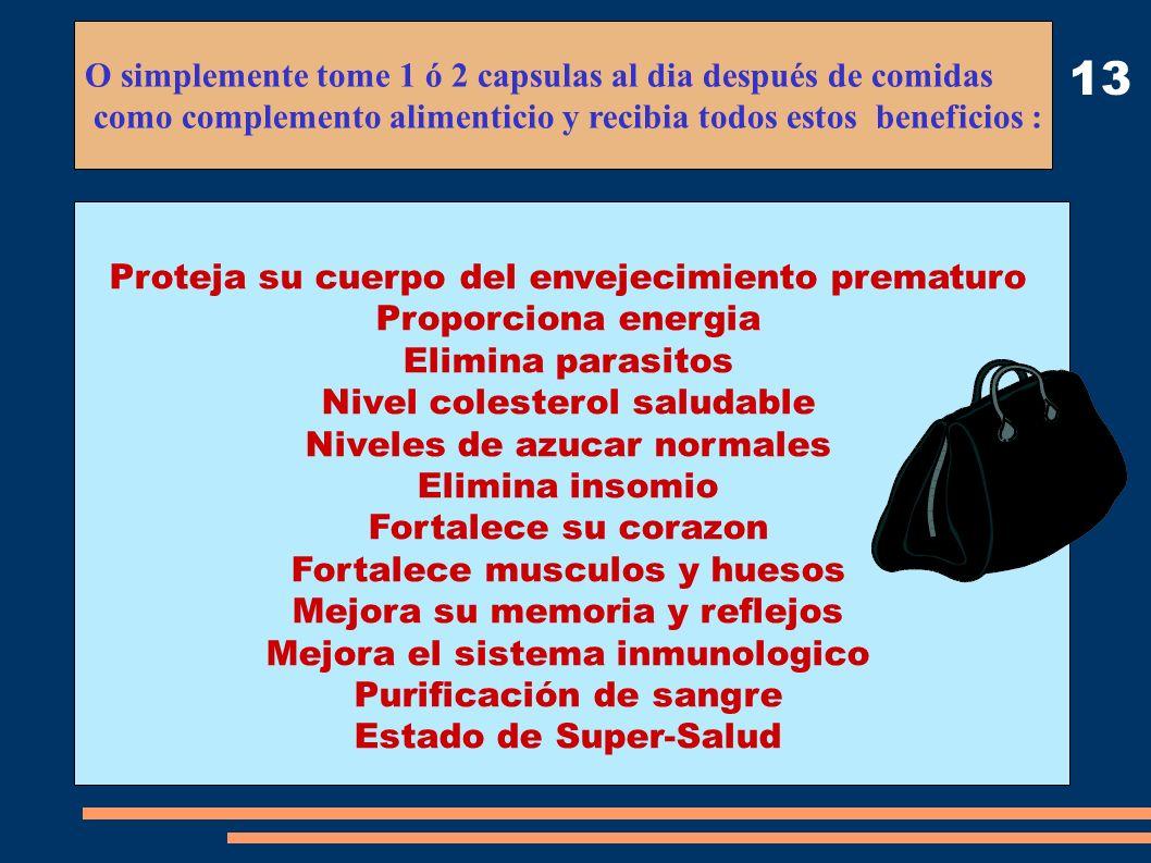 13 O simplemente tome 1 ó 2 capsulas al dia después de comidas como complemento alimenticio y recibia todos estos beneficios : Proteja su cuerpo del e