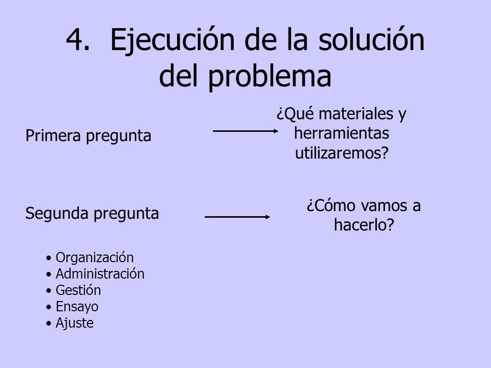 4. Ejecución de la solución del problema Primera pregunta ¿Qué materiales y herramientas utilizaremos? Segunda pregunta ¿Cómo vamos a hacerlo? Organiz