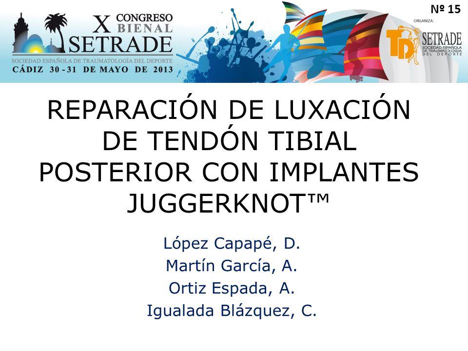 Nº 15 REPARACIÓN DE LUXACIÓN DE TENDÓN TIBIAL POSTERIOR CON IMPLANTES JUGGERKNOT López Capapé, D.
