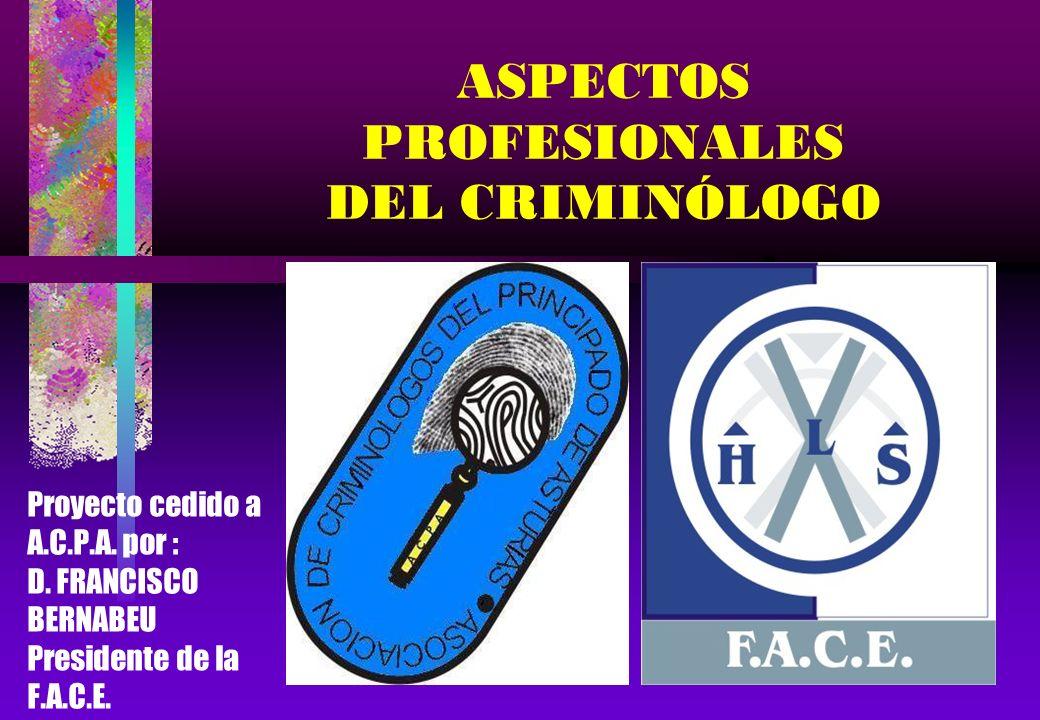 ASPECTOS PROFESIONALES DEL CRIMINÓLOGO Proyecto cedido a A.C.P.A. por : D. FRANCISCO BERNABEU Presidente de la F.A.C.E.