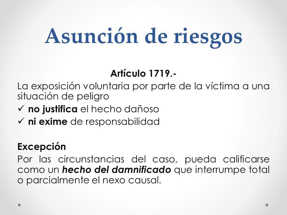 Asunción de riesgos Artículo 1719.- La exposición voluntaria por parte de la víctima a una situación de peligro no justifica el hecho dañoso ni exime