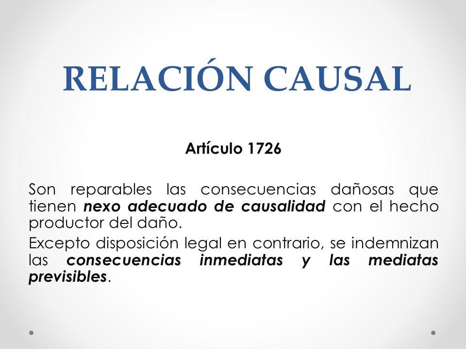 RELACIÓN CAUSAL Artículo 1726 Son reparables las consecuencias dañosas que tienen nexo adecuado de causalidad con el hecho productor del daño. Excepto