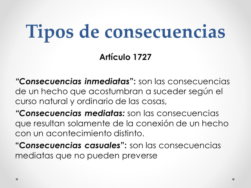 Tipos de consecuencias Artículo 1727 Consecuencias inmediatas : son las consecuencias de un hecho que acostumbran a suceder según el curso natural y o