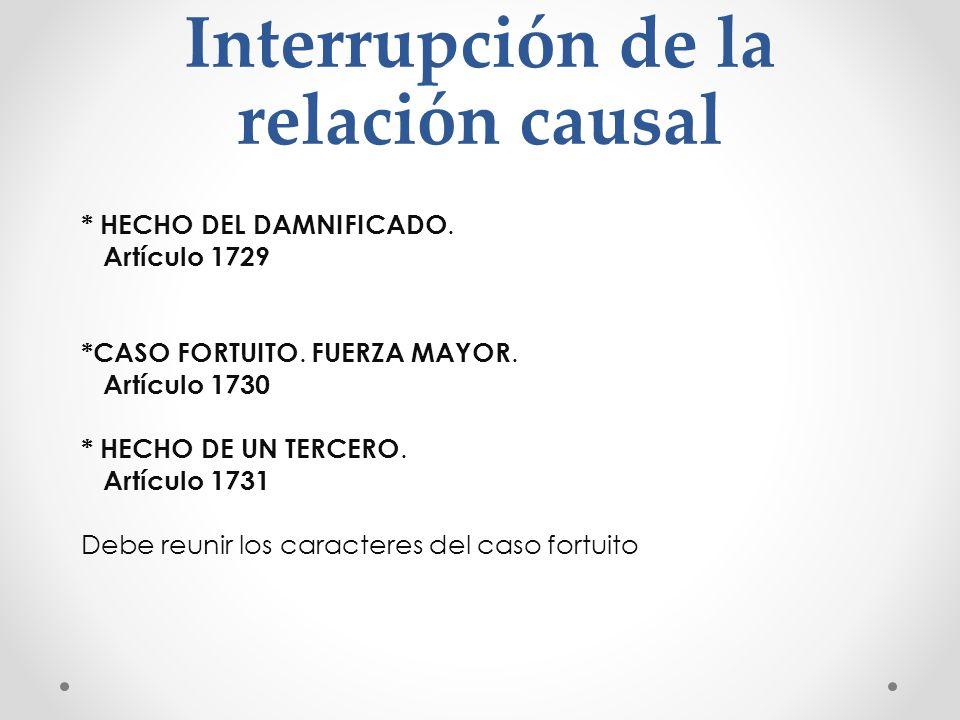 Interrupción de la relación causal * HECHO DEL DAMNIFICADO. Artículo 1729 *CASO FORTUITO. FUERZA MAYOR. Artículo 1730 * HECHO DE UN TERCERO. Artículo