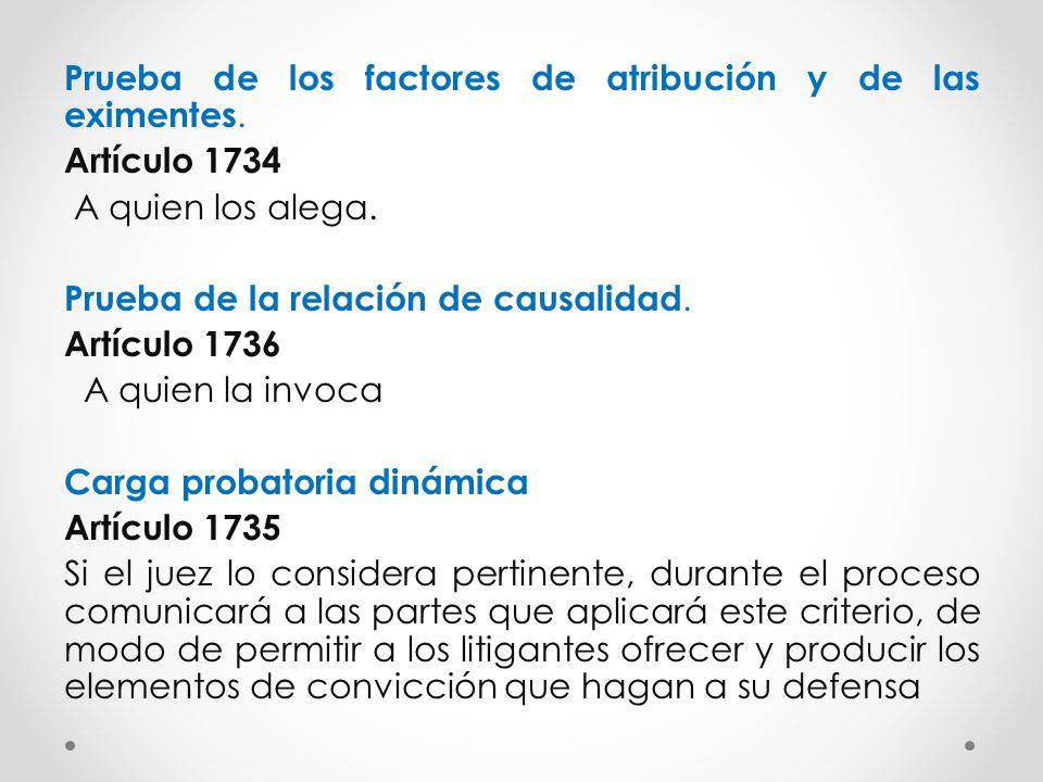 Prueba de los factores de atribución y de las eximentes. Artículo 1734 A quien los alega. Prueba de la relación de causalidad. Artículo 1736 A quien l