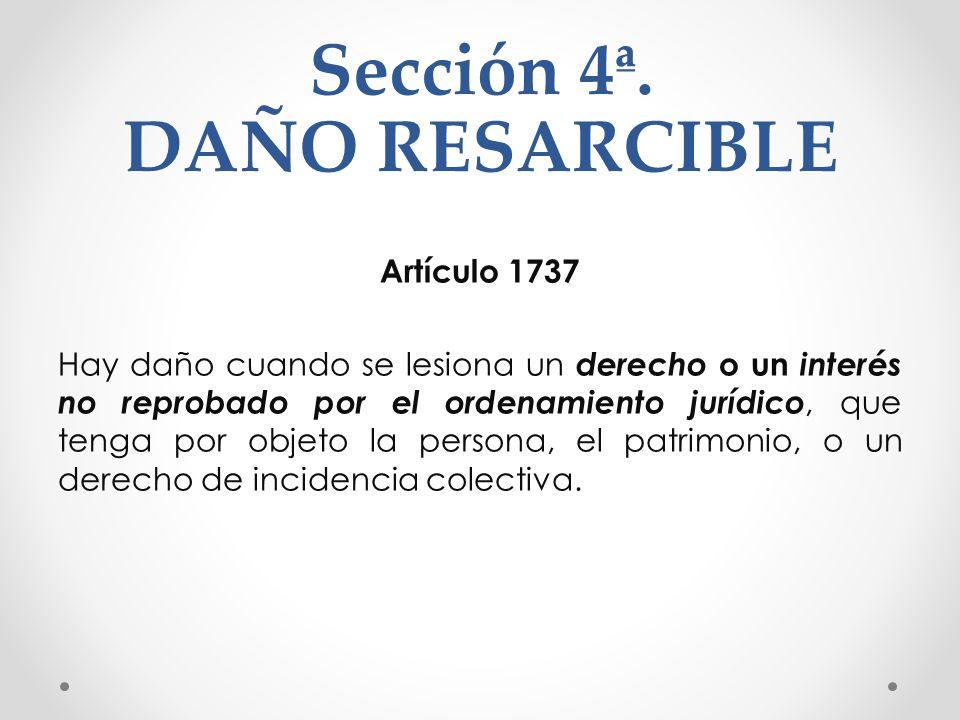 Sección 4ª. DAÑO RESARCIBLE Artículo 1737 Hay daño cuando se lesiona un derecho o un interés no reprobado por el ordenamiento jurídico, que tenga por