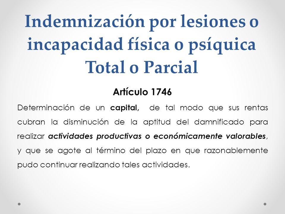 Indemnización por lesiones o incapacidad física o psíquica Total o Parcial Artículo 1746 Determinación de un capital, de tal modo que sus rentas cubra