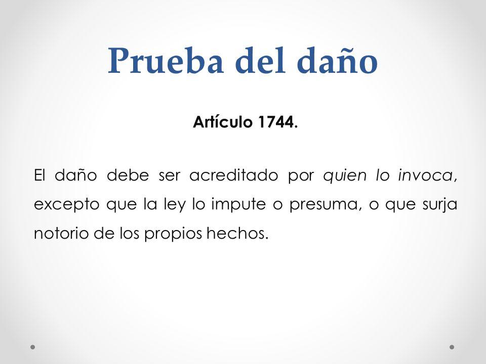 Prueba del daño Artículo 1744. El daño debe ser acreditado por quien lo invoca, excepto que la ley lo impute o presuma, o que surja notorio de los pro