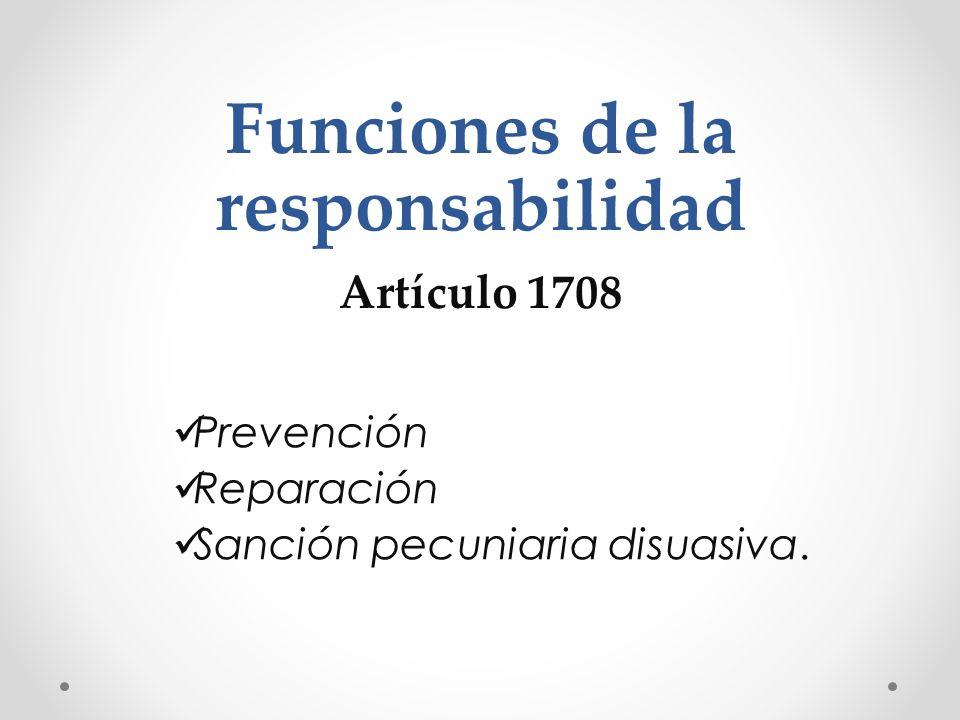 Funciones de la responsabilidad Artículo 1708 Prevención Reparación Sanción pecuniaria disuasiva.