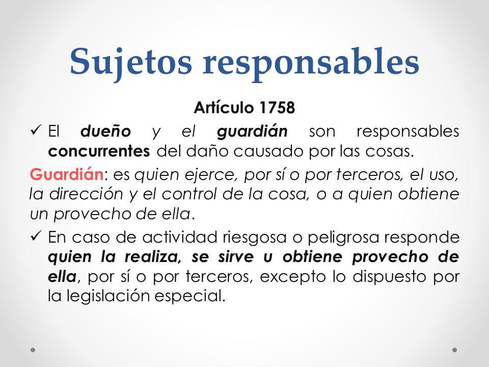 Sujetos responsables Artículo 1758 El dueño y el guardián son responsables concurrentes del daño causado por las cosas. Guardián : es quien ejerce, po