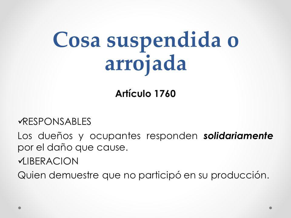 Cosa suspendida o arrojada Artículo 1760 RESPONSABLES Los dueños y ocupantes responden solidariamente por el daño que cause. LIBERACION Quien demuestr