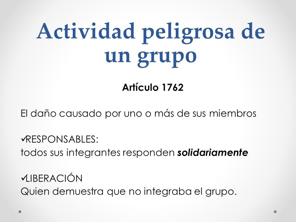 Actividad peligrosa de un grupo Artículo 1762 El daño causado por uno o más de sus miembros RESPONSABLES: todos sus integrantes responden solidariamen